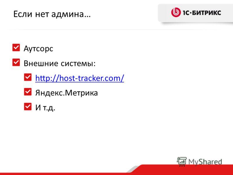 Если нет админа… Аутсорс Внешние системы: http://host-tracker.com/ Яндекс.Метрика И т.д.