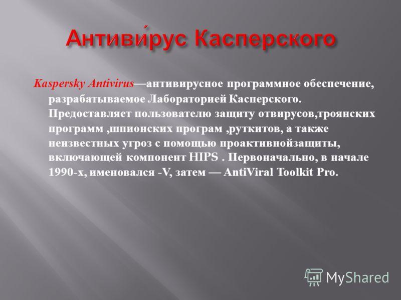 Kaspersky Antivirus антивирусное программмное обеспечение, разрабатываемое Лабораторией Касперского. Предоставляет пользователю защиту от вирусов, троянских программм, шпионских программ, руткитов, а также неизвестных угроз с помощью проактивной защи