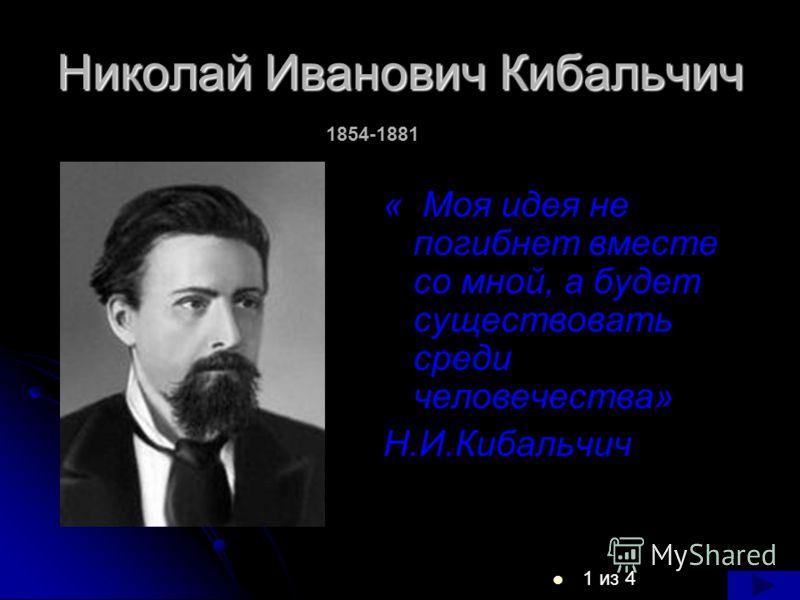 Николай Иванович Кибальчич 1 из 4 « Моя идея не погибнет вместе со мной, а будет существовать среди человечества» Н.И.Кибальчич 1854-1881