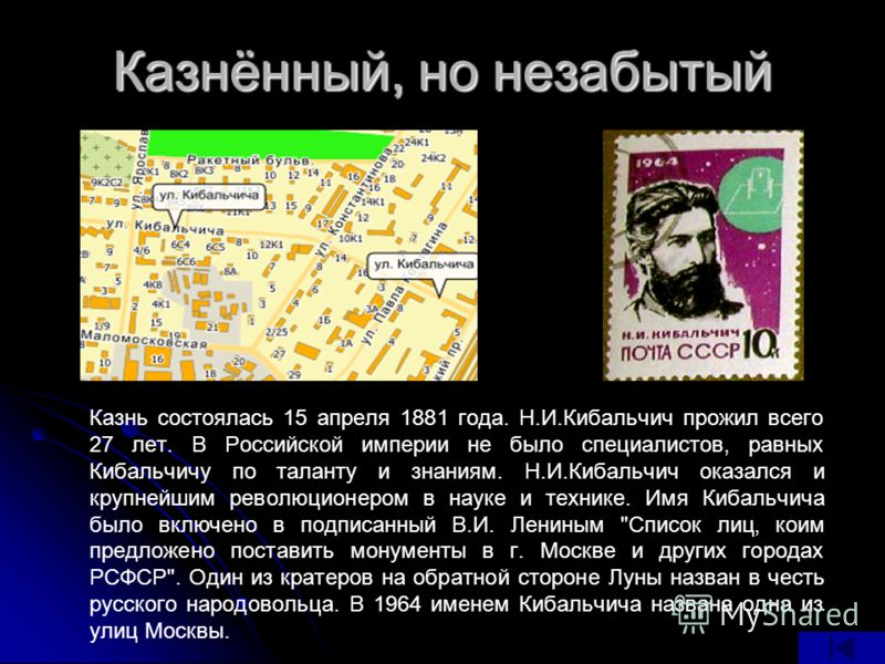 Казнь состоялась 15 апреля 1881 года. Н.И.Кибальчич прожил всего 27 лет. В Российской империи не было специалистов, равных Кибальчичу по таланту и знаниям. Н.И.Кибальчич оказался и крупнейшим революционером в науке и технике. Имя Кибальчича было вклю