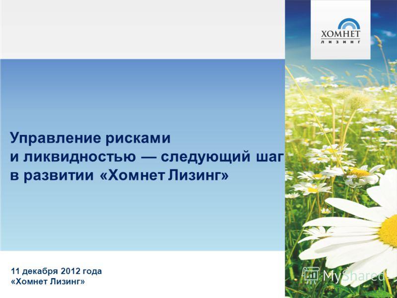 Управление рисками и ликвидностью следующий шаг в развитии «Хомнет Лизинг» 11 декабря 2012 года «Хомнет Лизинг»