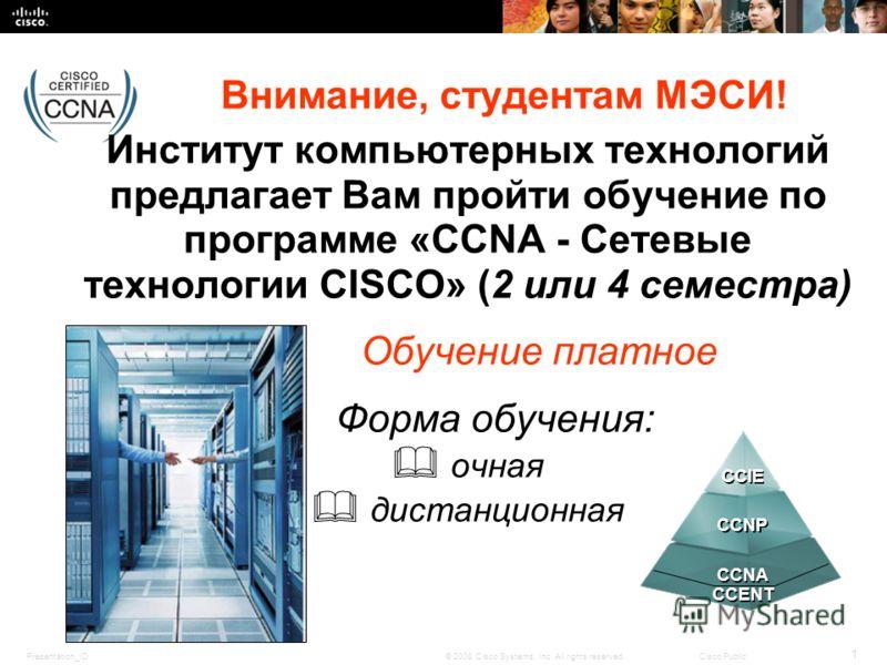 Presentation_ID 1 © 2008 Cisco Systems, Inc. All rights reserved.Cisco Public Внимание, студентам МЭСИ! Институт компьютерных технологий предлагает Вам пройти обучение по программе «CCNA - Сетевые технологии CISCO» (2 или 4 семестра) Обучение платное