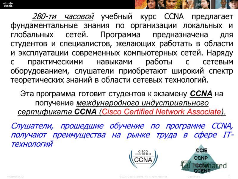Presentation_ID 2 © 2008 Cisco Systems, Inc. All rights reserved.Cisco Public 280-ти часовой учебный курс CCNA предлагает фундаментальные знания по организации локальных и глобальных сетей. Программа предназначена для студентов и специалистов, желающ