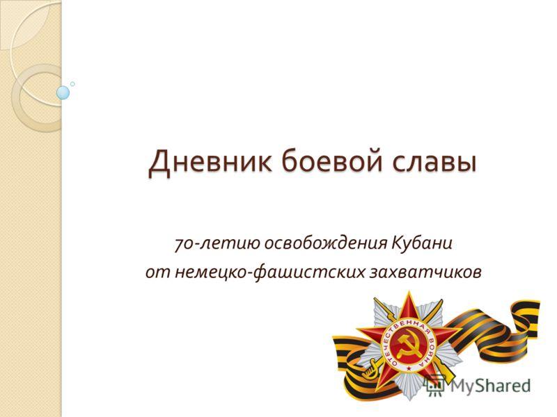 Дневник боевой славы 70- летию освобождения Кубани от немецко - фашистских захватчиков