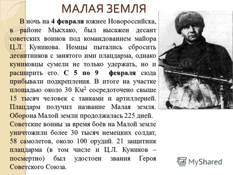 МАЛАЯ ЗЕМЛЯ В ночь на 4 февраля южнее Новороссийска, в районе Мысхако, был высажен десант советских воинов под командованием майора Ц.Л. Куникова. Немцы пытались сбросить десантников с занятого ими плацдарма, однако куниковцы сумели не только удержат