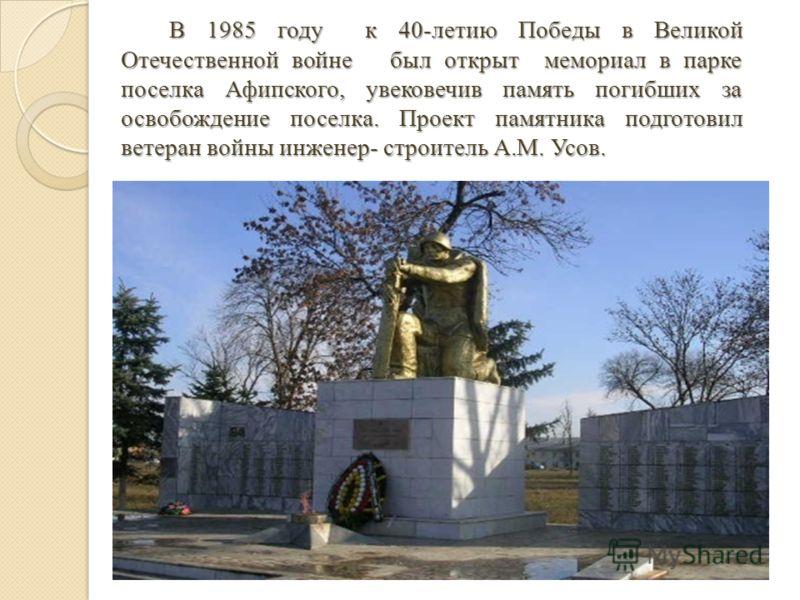 В 1985 году к 40-летию Победы в Великой Отечественной войне был открыт мемориал в парке поселка Афипского, увековечив память погибших за освобождение поселка. Проект памятника подготовил ветеран войны инженер- строитель А.М. Усов. В 1985 году к 40-ле