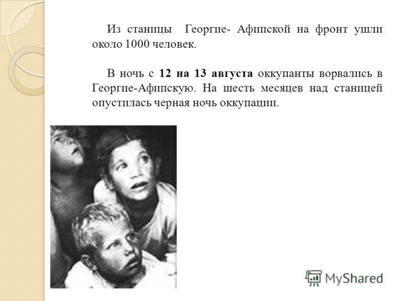 Из станицы Георгие- Афипской на фронт ушли около 1000 человек. В ночь с 12 на 13 августа оккупанты ворвались в Георгие-Афипскую. На шесть месяцев над станицей опустилась черная ночь оккупации.