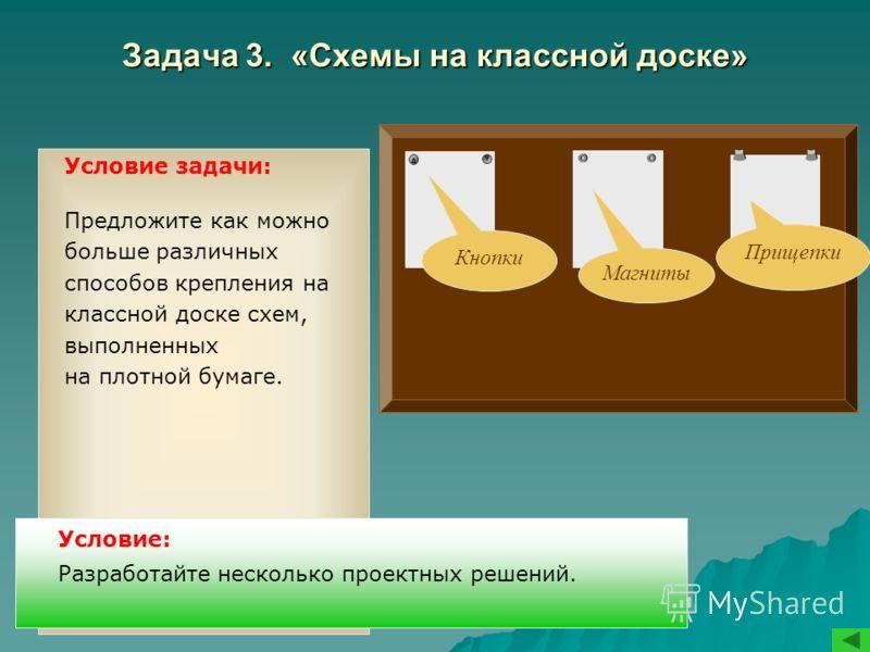 Задача 3. «Схемы на классной доске» Условие задачи: Предложите как можно больше различных способов крепления на классной доске схем, выполненных на плотной бумаге. Условие: Разработайте несколько проектных решений. Кнопки Магниты Прищепки