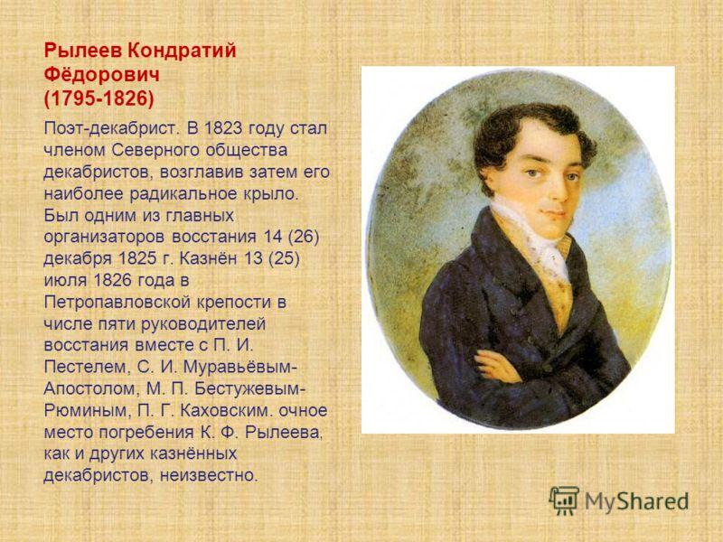 Рылеев Кондратий Фёдорович (1795-1826) Поэт-декабрист. В 1823 году стал членом Северного общества декабристов, возглавив затем его наиболее радикальное крыло. Был одним из главных организаторов восстания 14 (26) декабря 1825 г. Казнён 13 (25) июля 18