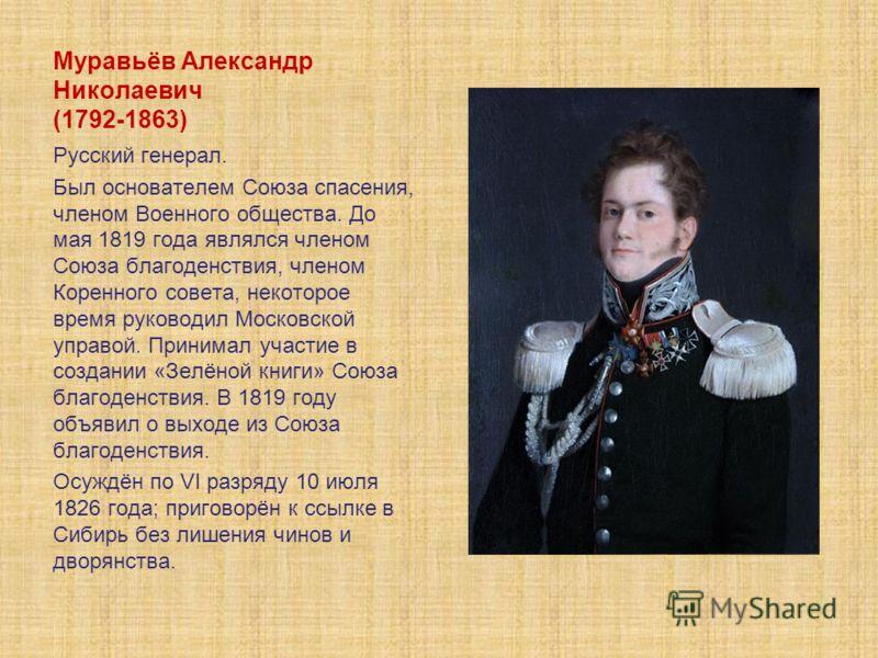 Муравьёв Александр Николаевич (1792-1863) Русский генерал. Был основателем Союза спасения, членом Военного общества. До мая 1819 года являлся членом Союза благоденствия, членом Коренного совета, некоторое время руководил Московской управой. Принимал