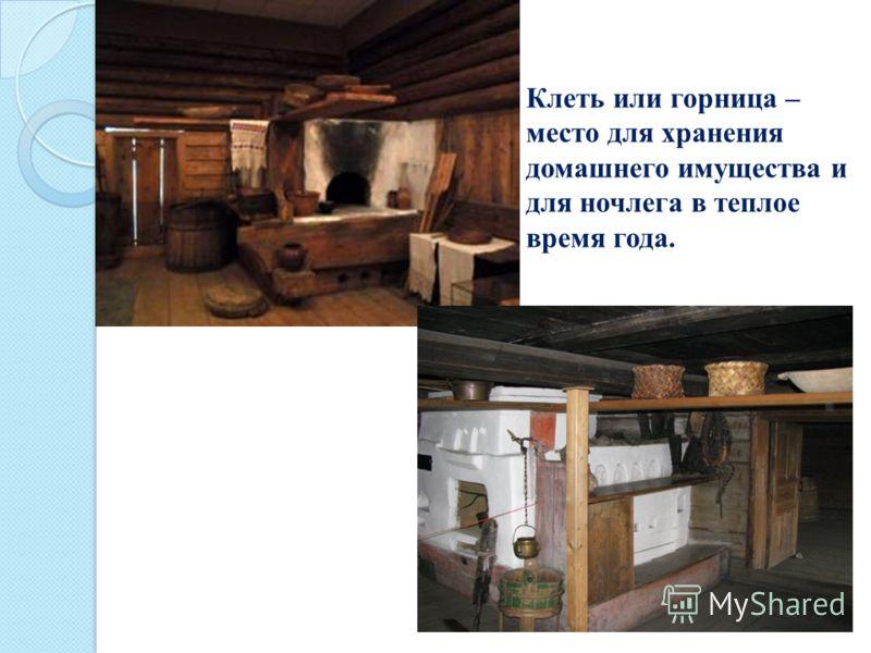 Клеть или горница – место для хранения домашнего имущества и для ночлега в теплое время года.