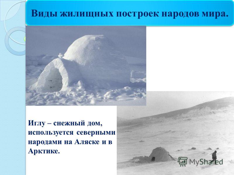Виды жилищных построек народов мира. Иглу – снежный дом, используется северными народами на Аляске и в Арктике.