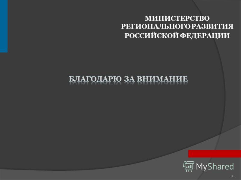 - 9 - МИНИСТЕРСТВО РЕГИОНАЛЬНОГО РАЗВИТИЯ РОССИЙСКОЙ ФЕДЕРАЦИИ