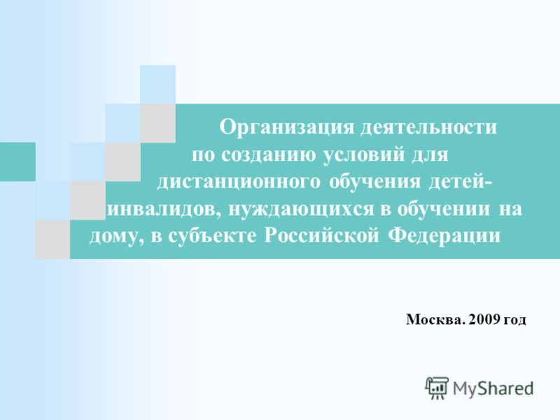 Организация деятельности по созданию условий для дистанционного обучения детей- инвалидов, нуждающихся в обучении на дому, в субъекте Российской Федерации Москва. 2009 год