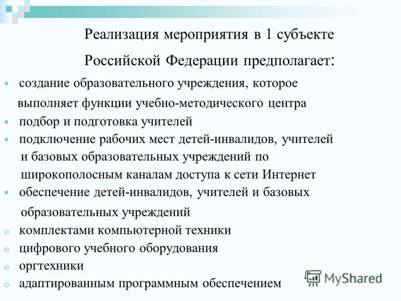 Реализация мероприятия в 1 субъекте Российской Федерации предполагает : создание образовательного учреждения, которое выполняет функции учебно-методического центра подбор и подготовка учителей подключение рабочих мест детей-инвалидов, учителей и базо