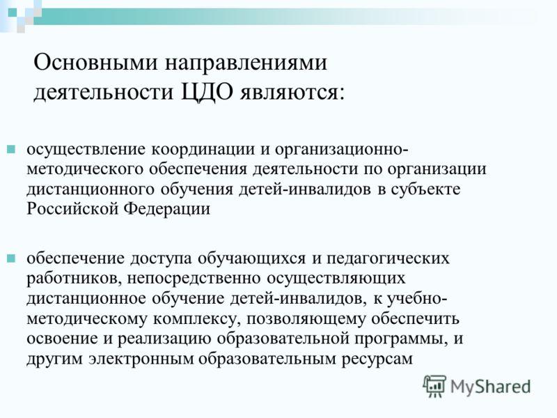 Основными направлениями деятельности ЦДО являются: осуществление координации и организационно- методического обеспечения деятельности по организации дистанционного обучения детей-инвалидов в субъекте Российской Федерации обеспечение доступа обучающих