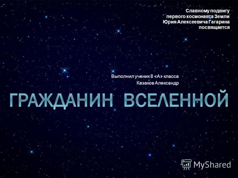 Выполнил ученик 8 «А» класса Казаков Александр Славному подвигу первого космонавта Земли Юрия Алексеевича Гагарина посвящается