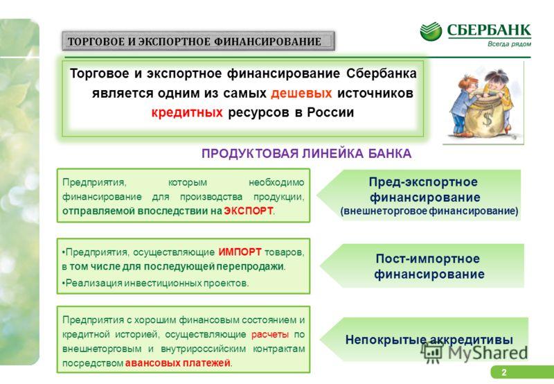 2 Торговое и экспортное финансирование Сбербанка является одним из самых дешевых источников кредитных ресурсов в России ТОРГОВОЕ И ЭКСПОРТНОЕ ФИНАНСИРОВАНИЕ ПРОДУКТОВАЯ ЛИНЕЙКА БАНКА Предприятия, осуществляющие ИМПОРТ товаров, в том числе для последу