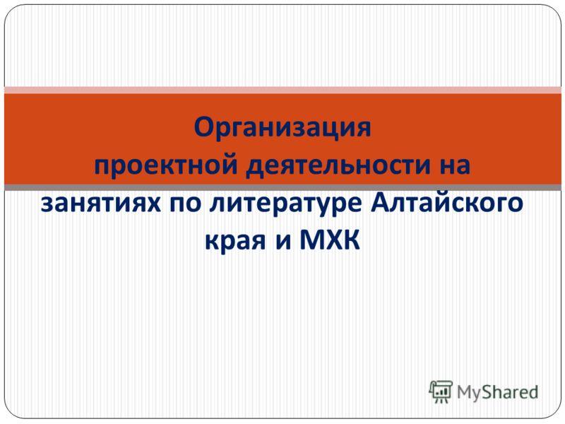 Организация проектной деятельности на занятиях по литературе Алтайского края и МХК