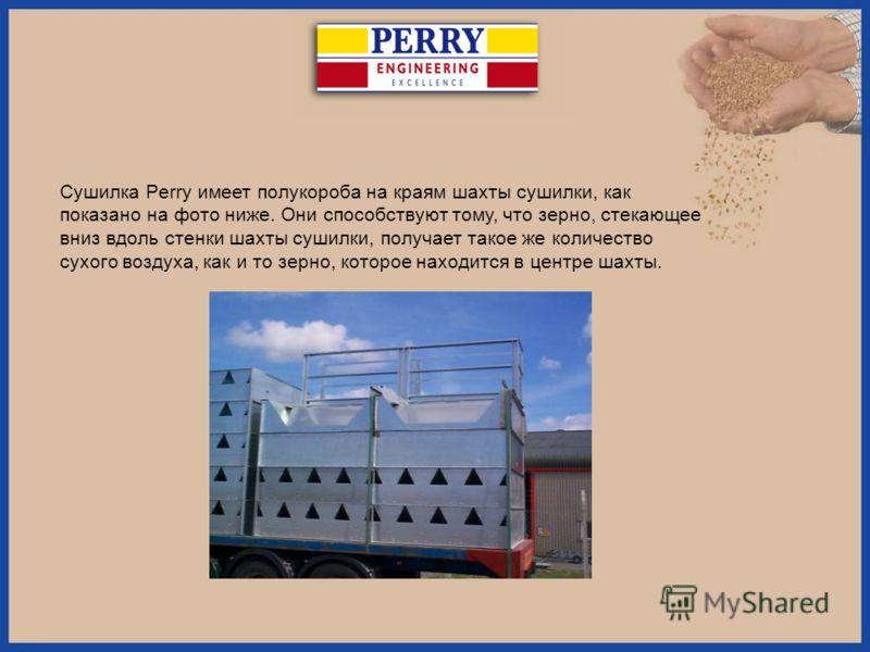 Сушилка Perry имеет полукороба на краям шахты сушилки, как показано на фото ниже. Они способствуют тому, что зерно, стекающее вниз вдоль стенки шахты сушилки, получает такое же количество сухого воздуха, как и то зерно, которое находится в центре шах