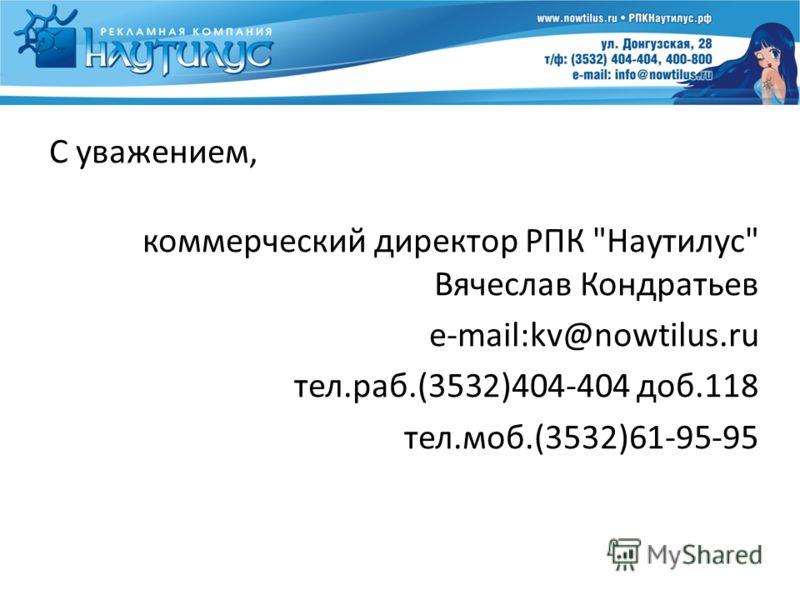 С уважением, коммерческий директор РПК Наутилус Вячеслав Кондратьев e-mail:kv@nowtilus.ru тел.раб.(3532)404-404 доб.118 тел.моб.(3532)61-95-95