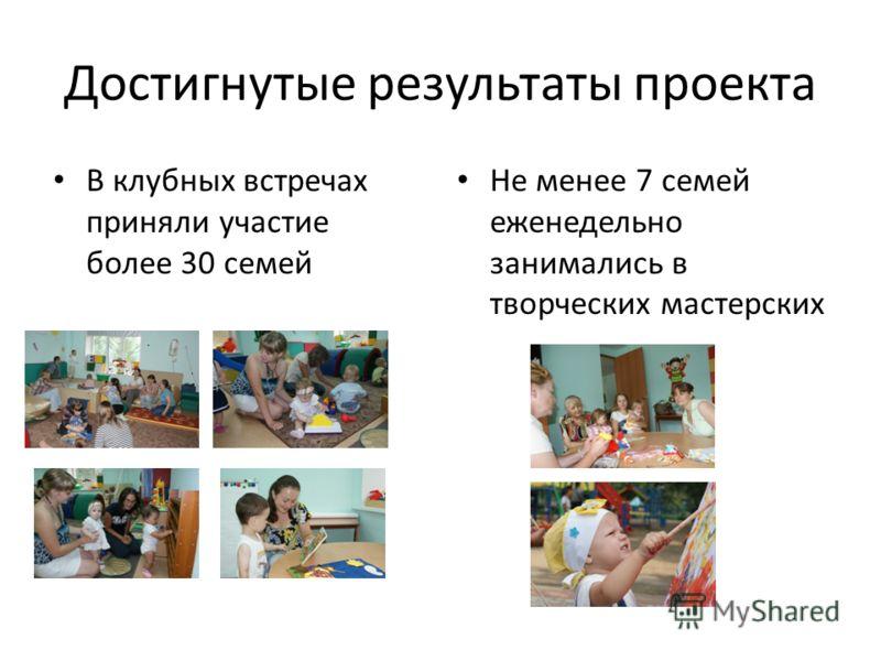 Достигнутые результаты проекта В клубных встречах приняли участие более 30 семей Не менее 7 семей еженедельно занимались в творческих мастерских