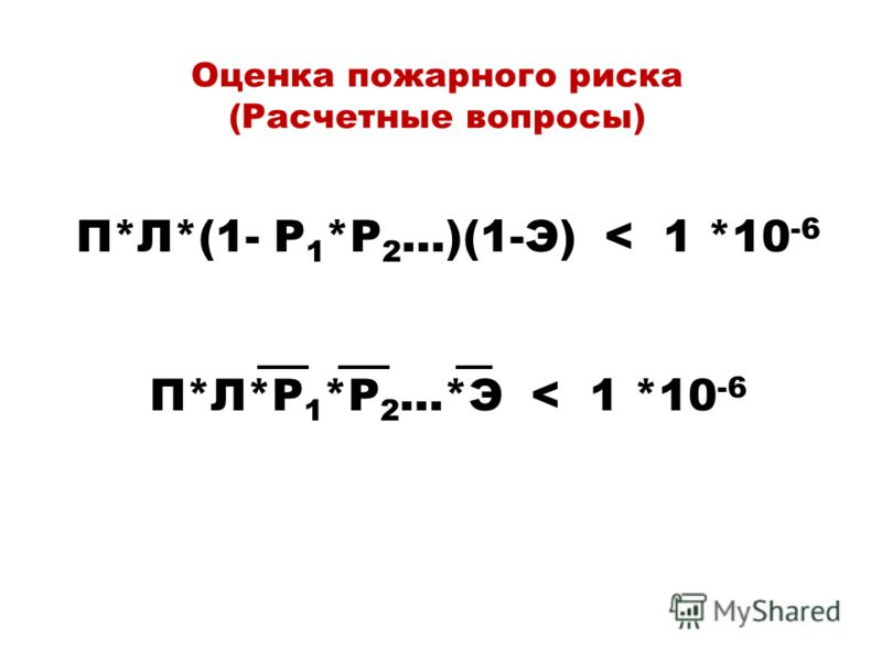 Оценка пожарного риска (Расчетные вопросы) П*Л*(1- P 1 *P 2 …)(1-Э) < 1 *10 -6 П*Л*P 1 *P 2 …*Э < 1 *10 -6