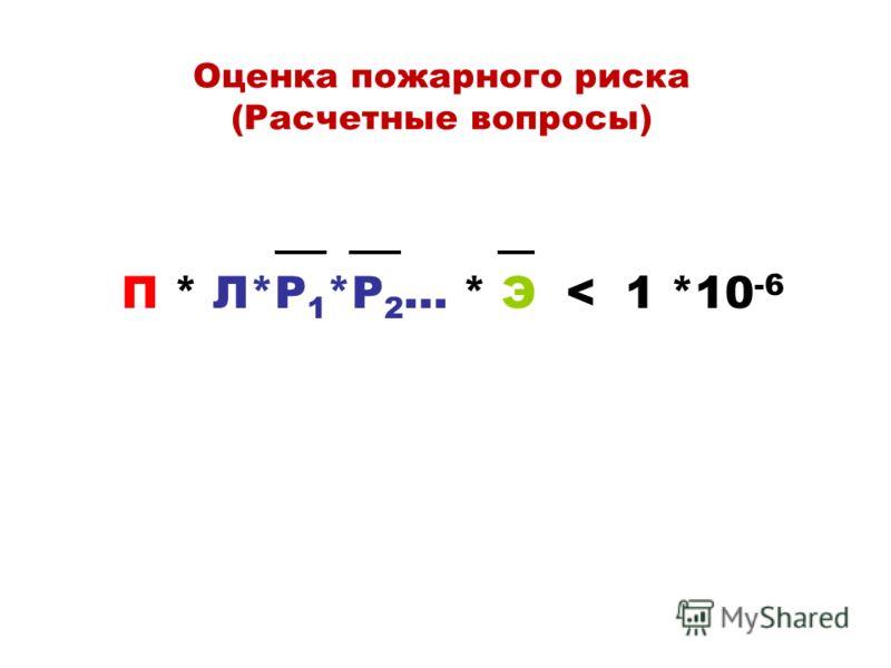 Оценка пожарного риска (Расчетные вопросы) П * Л*P 1 *P 2 … * Э < 1 *10 -6