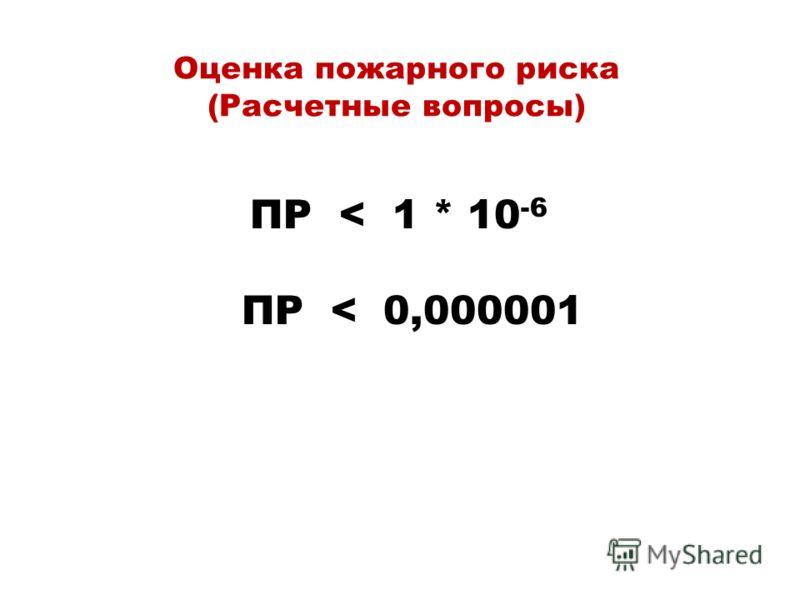 Оценка пожарного риска (Расчетные вопросы) ПР < 1 * 10 -6 ПР < 0,000001