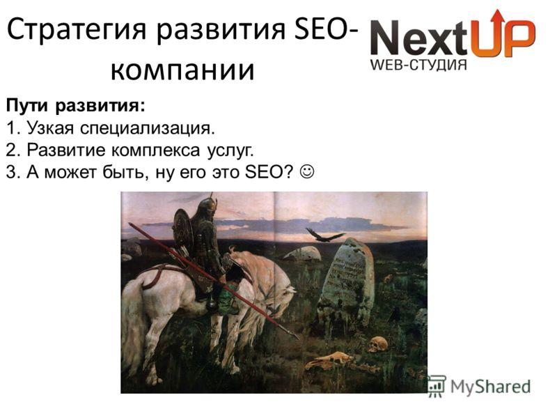 Стратегия развития SEO- компании Пути развития: 1. Узкая специализация. 2. Развитие комплекса услуг. 3. А может быть, ну его это SEO?