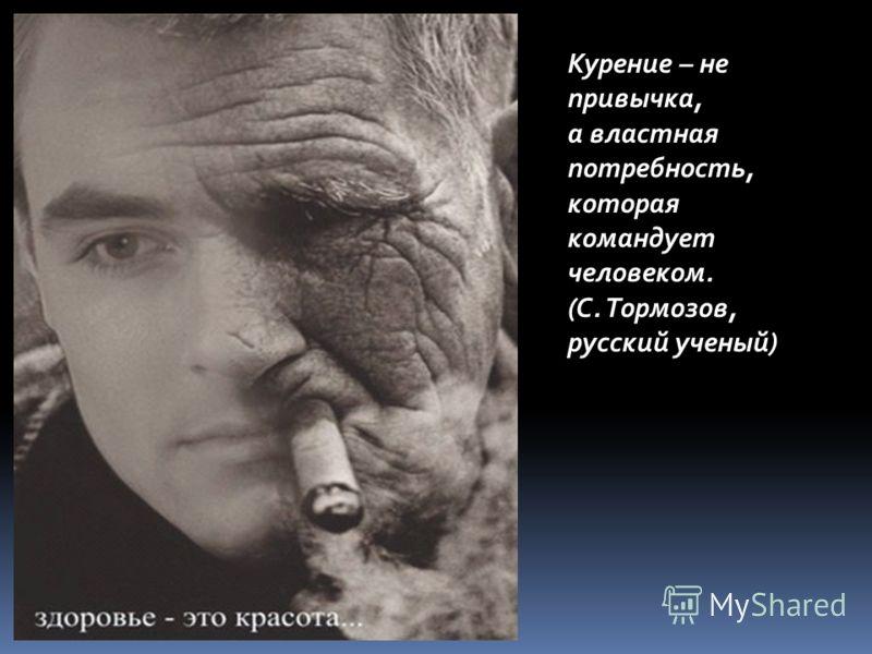Курение – не привычка, а властная потребность, которая командует человеком. (С. Тормозов, русский ученый)