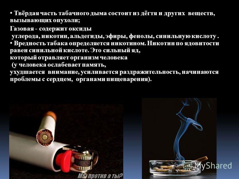 Твёрдая часть табачного дыма состоит из дёгтя и других веществ, вызывающих опухоли; Газовая - содержит оксиды углерода, никотин, альдегиды, эфиры, фенолы, синильную кислоту. Вредность табака определяется никотином. Никотин по ядовитости равен синильн