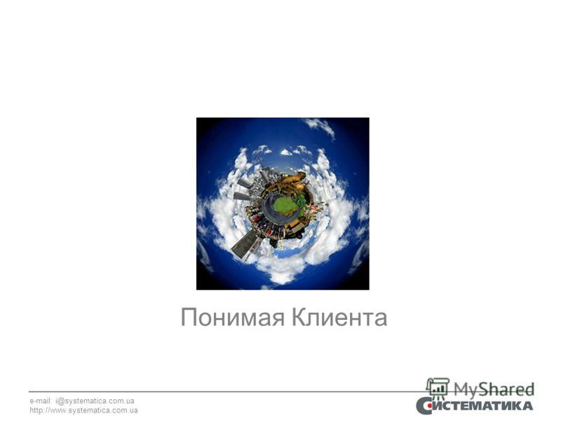 e-mail: i@systematica.com.ua http://www.systematica.com.ua Понимая Клиента