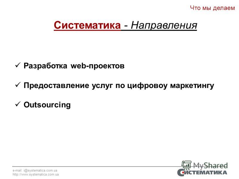 e-mail: i@systematica.com.ua http://www.systematica.com.ua Разработка web-проектов Предоставление услуг по цифровоу маркетингу Outsourcing Систематика - Направления Что мы делаем