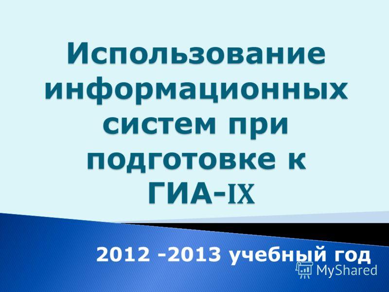 Использование информационных систем при подготовке к ГИА- IX 2012 -2013 учебный год