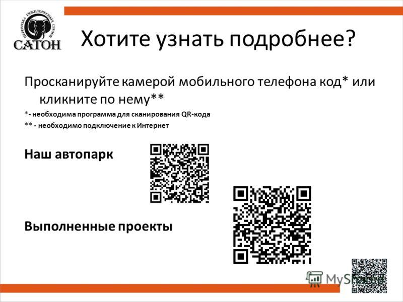 Хотите узнать подробнее? Просканируйте камерой мобильного телефона код* или кликните по нему** *- необходима программа для сканирования QR-кода ** - необходимо подключение к Интернет Наш автопарк Выполненные проекты