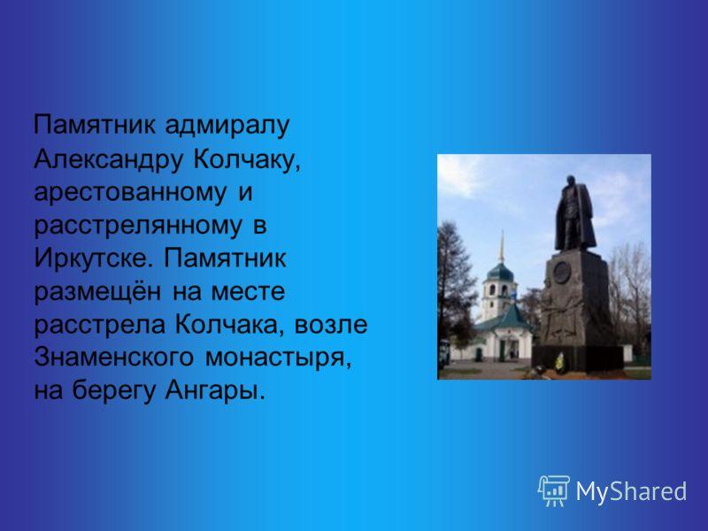 Памятник адмиралу Александру Колчаку, арестованному и расстрелянному в Иркутске. Памятник размещён на месте расстрела Колчака, возле Знаменского монастыря, на берегу Ангары.
