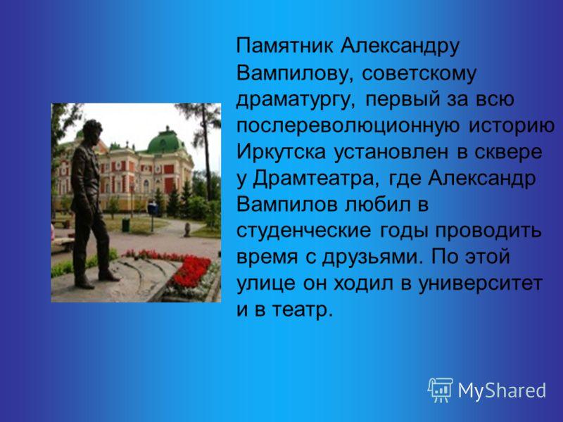 Памятник Александру Вампилову, советскому драматургу, первый за всю послереволюционную историю Иркутска установлен в сквере у Драмтеатра, где Александр Вампилов любил в студенческие годы проводить время с друзьями. По этой улице он ходил в университе