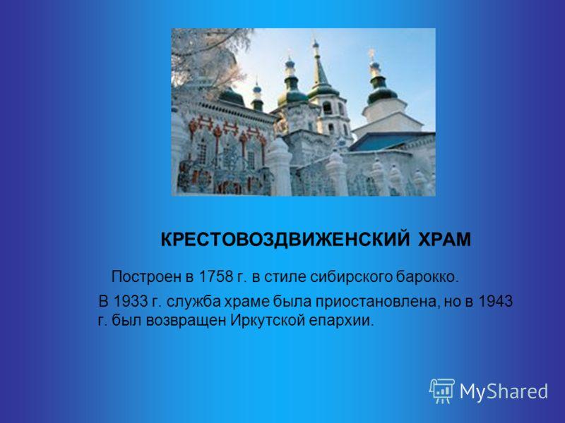 КРЕСТОВОЗДВИЖЕНСКИЙ ХРАМ Построен в 1758 г. в стиле сибирского барокко. В 1933 г. служба храме была приостановлена, но в 1943 г. был возвращен Иркутской епархии.