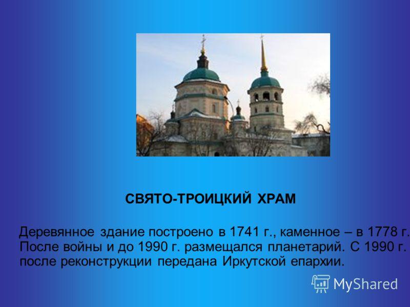 СВЯТО-ТРОИЦКИЙ ХРАМ Деревянное здание построено в 1741 г., каменное – в 1778 г. После войны и до 1990 г. размещался планетарий. С 1990 г. после реконструкции передана Иркутской епархии.