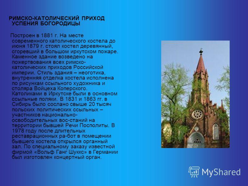 РИМСКО-КАТОЛИЧЕСКИЙ ПРИХОД УСПЕНИЯ БОГОРОДИЦЫ Построен в 1881 г. На месте современного католического костела до июня 1879 г. стоял костел деревянный, сгоревший в большом иркутском пожаре. Каменное здание возведено на пожертвования всех римско- католи