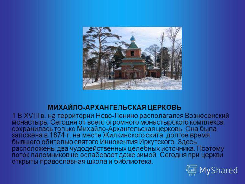 МИХАЙЛО-АРХАНГЕЛЬСКАЯ ЦЕРКОВЬ 1 В XVIII в. на территории Ново-Ленино располагался Вознесенский монастырь. Сегодня от всего огромного монастырского комплекса сохранилась только Михайло-Архангельская церковь. Она была заложена в 1874 г. на месте Жилкин