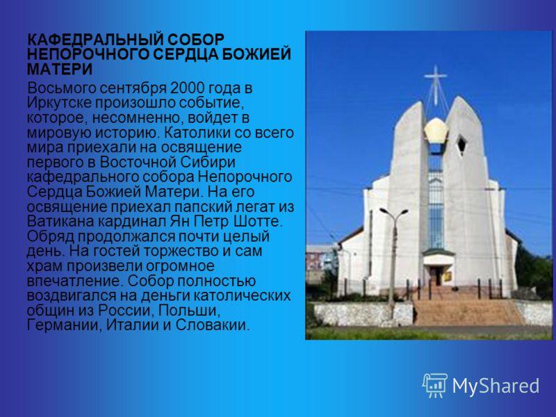 КАФЕДРАЛЬНЫЙ СОБОР НЕПОРОЧНОГО СЕРДЦА БОЖИЕЙ МАТЕРИ Восьмого сентября 2000 года в Иркутске произошло событие, которое, несомненно, войдет в мировую историю. Католики со всего мира приехали на освящение первого в Восточной Сибири кафедрального собора