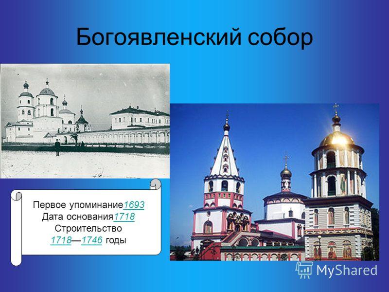 Богоявленский собор Первое упоминание16931693 Дата основания17181718 Строительство 171817181746 годы1746
