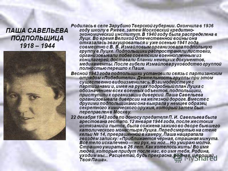 ПАША САВЕЛЬЕВА ПОДПОЛЬЩИЦА 1918 – 1944 Родилась в селе Зарубино Тверской губернии. Окончила в 1936 году школу в Ржеве, затем Московский кредитно- экономический институт. В 1940 году была распределена в Луцк. Во время Великой Отечественной войны она о