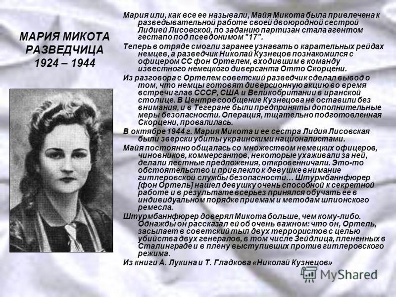 МАРИЯ МИКОТА РАЗВЕДЧИЦА 1924 – 1944 Мария или, как все ее называли, Майя Микота была привлечена к разведывательной работе своей двоюродной сестрой Лидией Лисовской, по заданию партизан стала агентом гестапо под псевдонимом