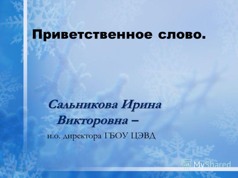Приветственное слово. Сальникова Ирина Викторовна – и.о. директора ГБОУ ЦЭВД