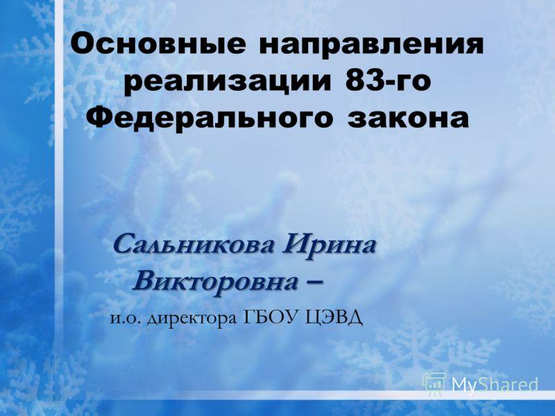 Основные направления реализации 83-го Федерального закона Сальникова Ирина Викторовна – и.о. директора ГБОУ ЦЭВД