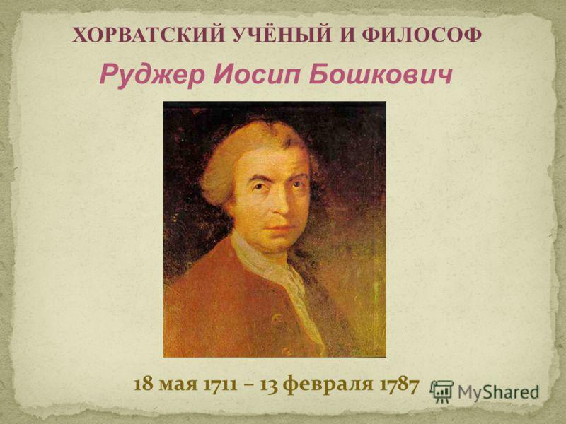 18 мая 1711 – 13 февраля 1787 ХОРВАТСКИЙ УЧЁНЫЙ И ФИЛОСОФ Руджер Иосип Бошкович