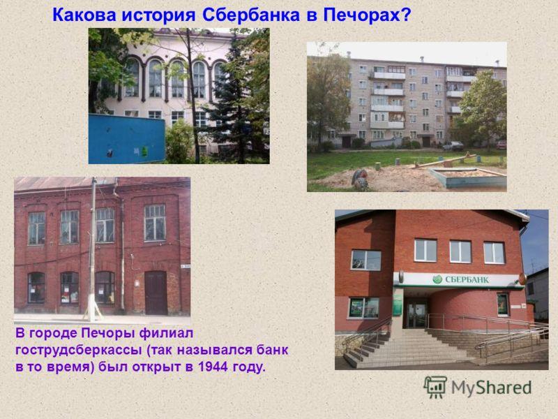 Какова история Сбербанка в Печорах? В городе Печоры филиал гострудсберкассы (так назывался банк в то время) был открыт в 1944 году.